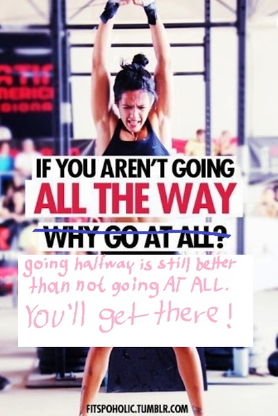 If you aren't going all the way, going halfway is still better than not going at all - you'll get there!